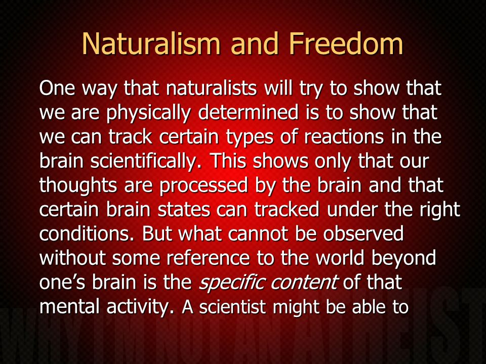 Naturalism and Freedom One way that naturalists will try to show that we are physically determined is to show that we can track certain types of react