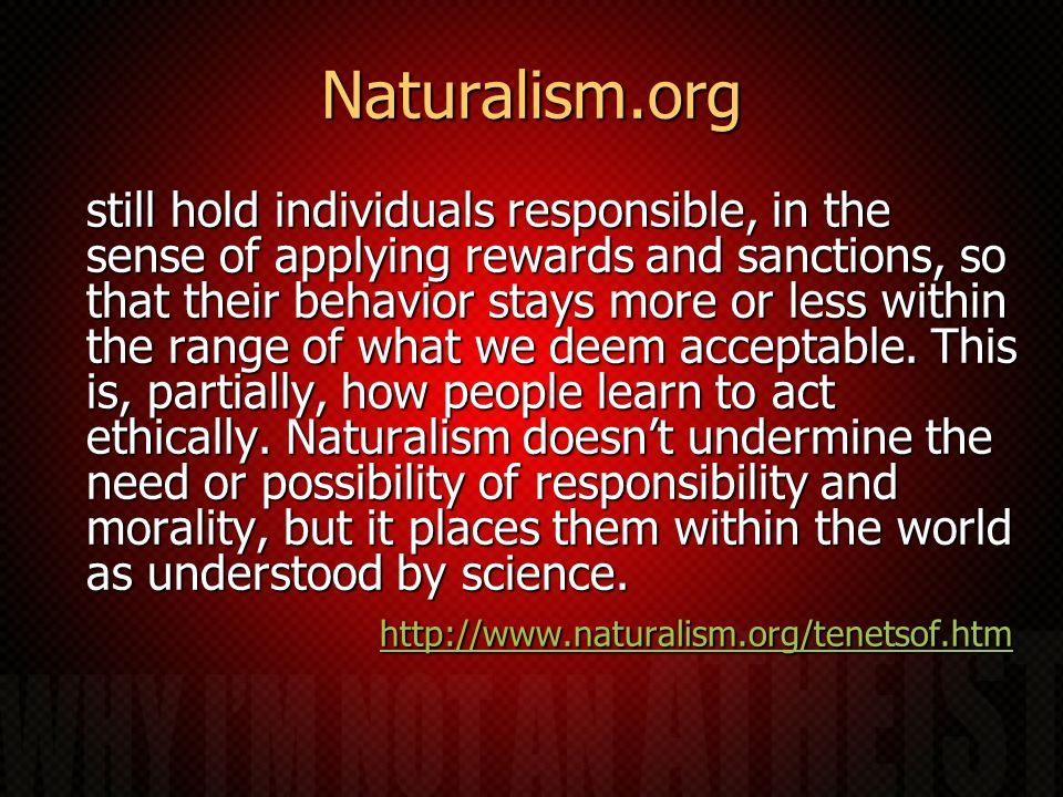Naturalism.org still hold individuals responsible, in the sense of applying rewards and sanctions, so that their behavior stays more or less within the range of what we deem acceptable.