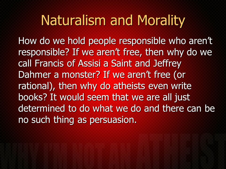 Naturalism and Morality How do we hold people responsible who arent responsible? If we arent free, then why do we call Francis of Assisi a Saint and J