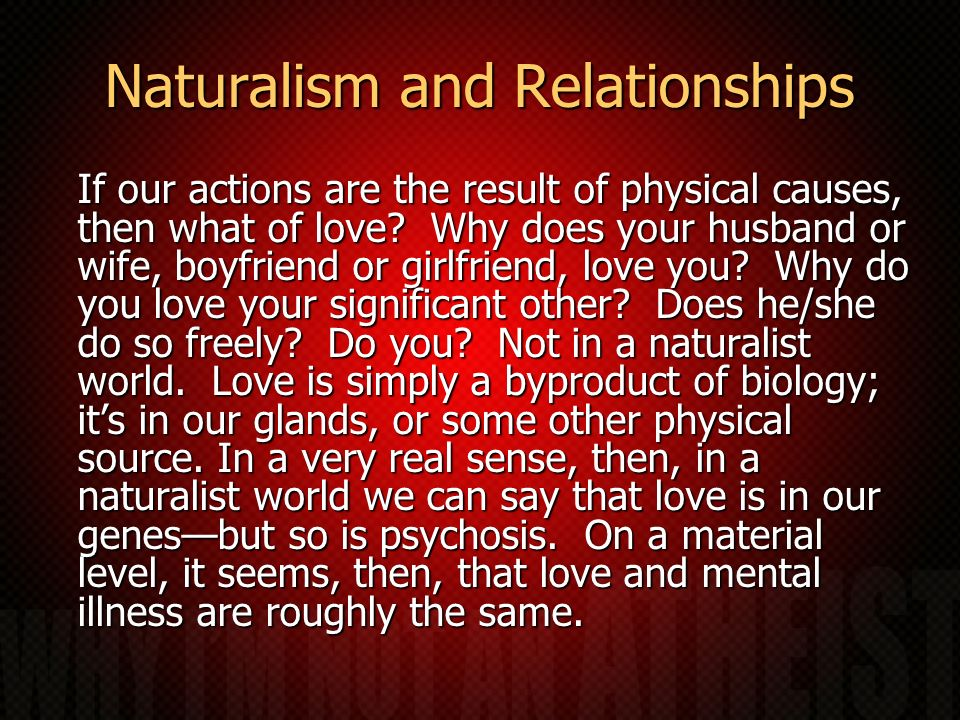 Naturalism and Relationships If our actions are the result of physical causes, then what of love? Why does your husband or wife, boyfriend or girlfrie