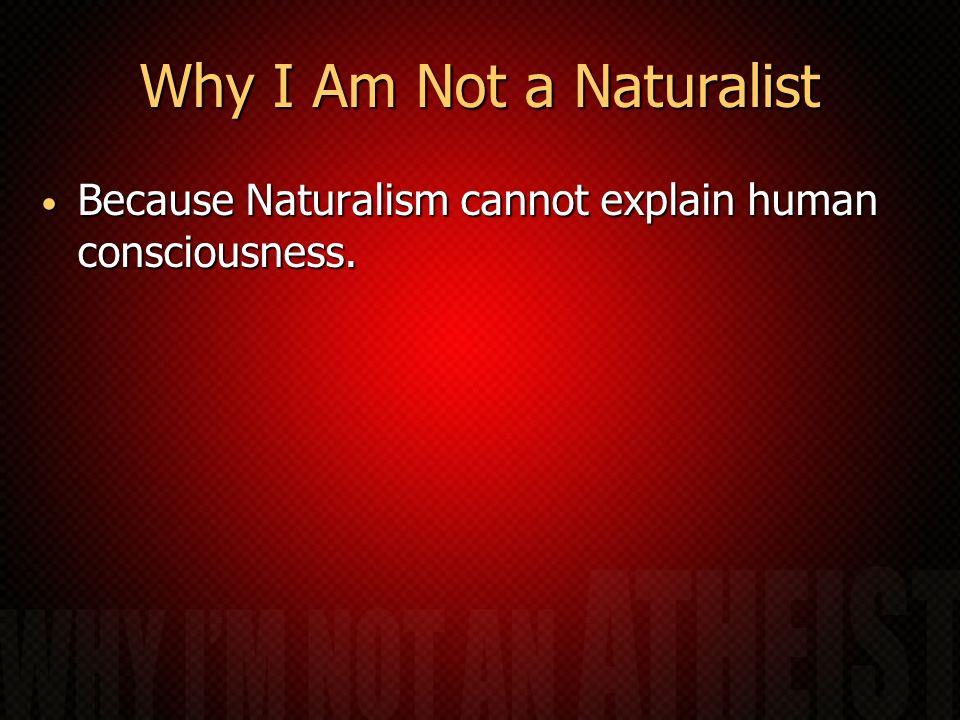 Why I Am Not a Naturalist Because Naturalism cannot explain human consciousness. Because Naturalism cannot explain human consciousness.