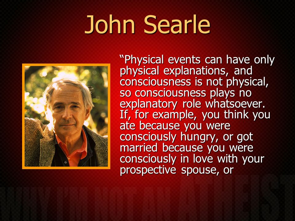 John Searle Physical events can have only physical explanations, and consciousness is not physical, so consciousness plays no explanatory role whatsoever.