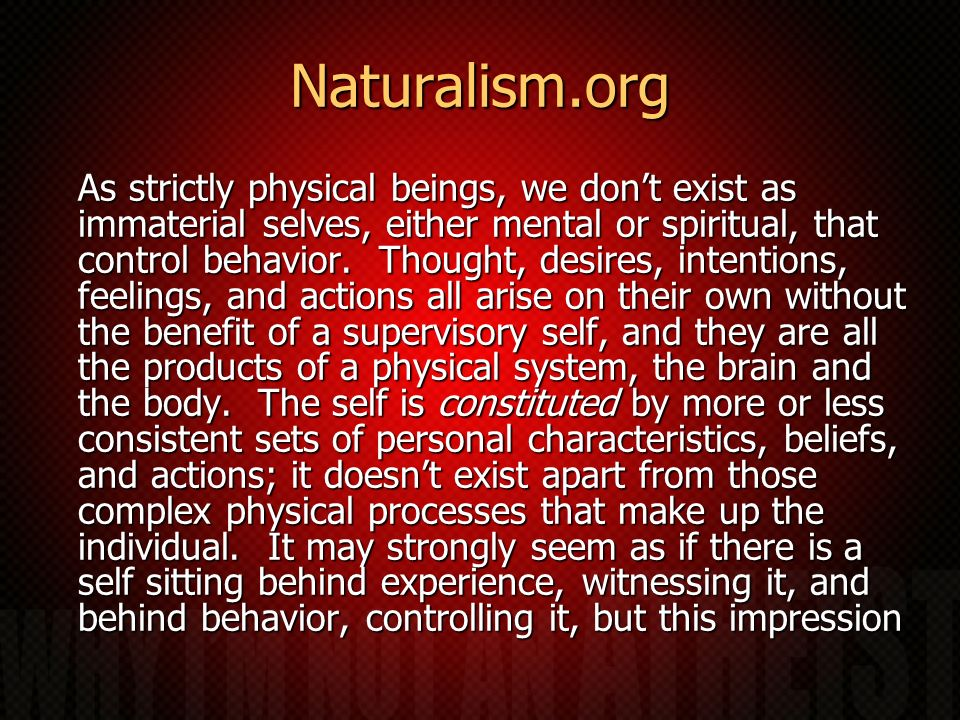 Naturalism.org As strictly physical beings, we dont exist as immaterial selves, either mental or spiritual, that control behavior. Thought, desires, i