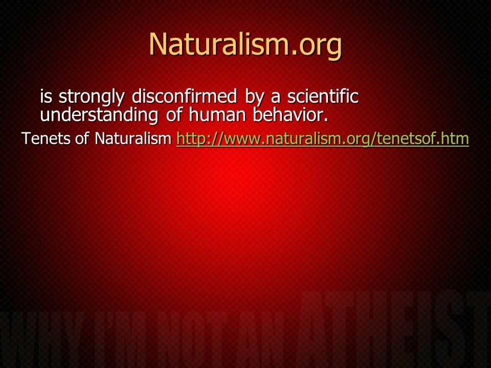Naturalism.org is strongly disconfirmed by a scientific understanding of human behavior. Tenets of Naturalism http://www.naturalism.org/tenetsof.htm h