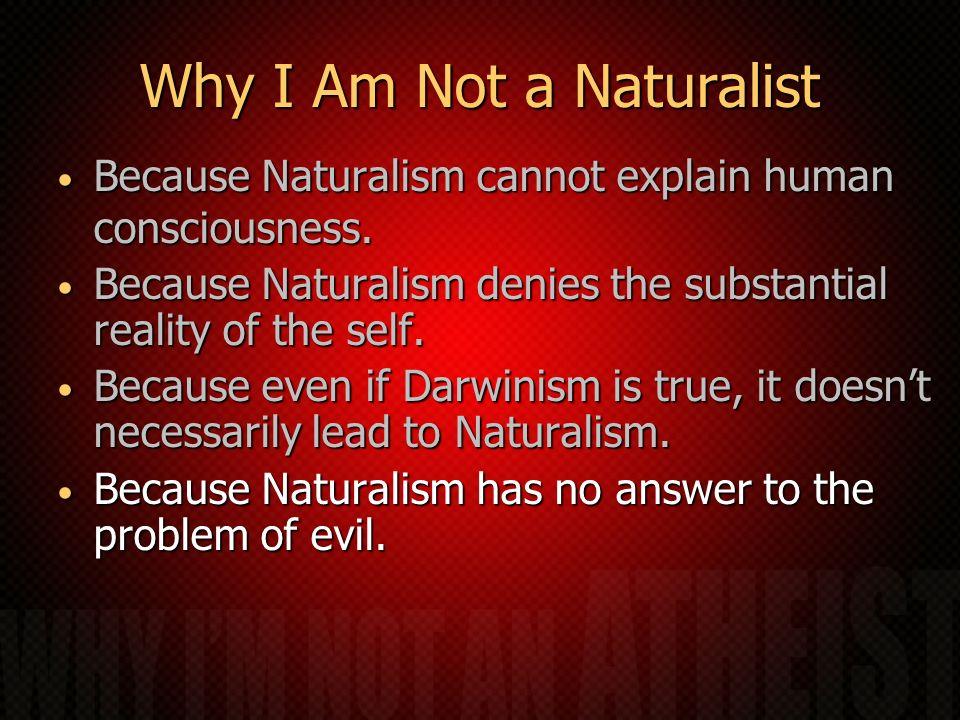 Why I Am Not a Naturalist Because Naturalism cannot explain human consciousness. Because Naturalism cannot explain human consciousness. Because Natura