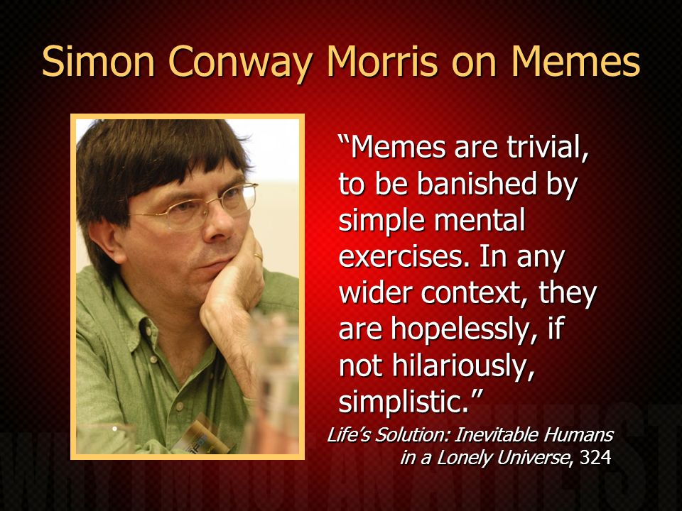 Simon Conway Morris on Memes Memes are trivial, to be banished by simple mental exercises. In any wider context, they are hopelessly, if not hilarious