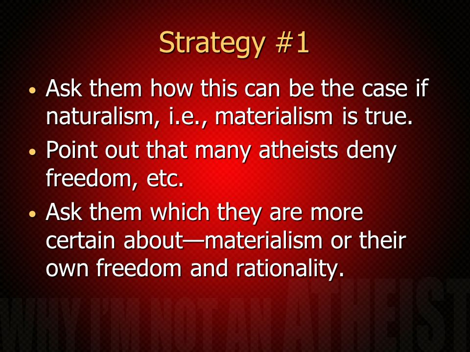 Strategy #1 Ask them how this can be the case if naturalism, i.e., materialism is true. Ask them how this can be the case if naturalism, i.e., materia