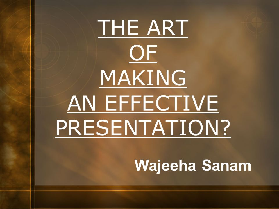 Wajeeha Sanam THE ART OF MAKING AN EFFECTIVE PRESENTATION?