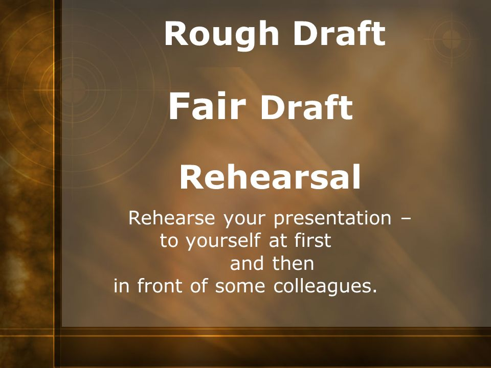 Rough Draft Fair Draft Rehearsal Rehearse your presentation – to yourself at first and then in front of some colleagues.