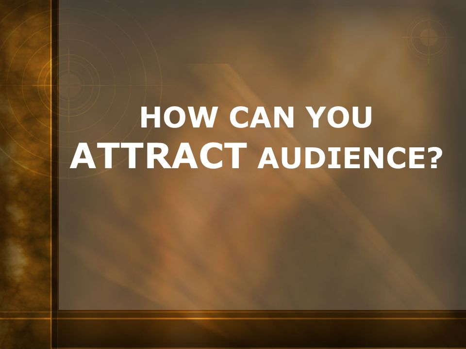 HOW CAN YOU ATTRACT AUDIENCE?