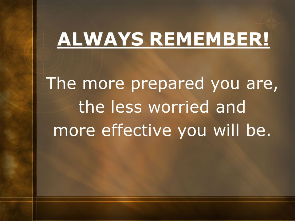 ALWAYS REMEMBER! The more prepared you are, the less worried and more effective you will be.