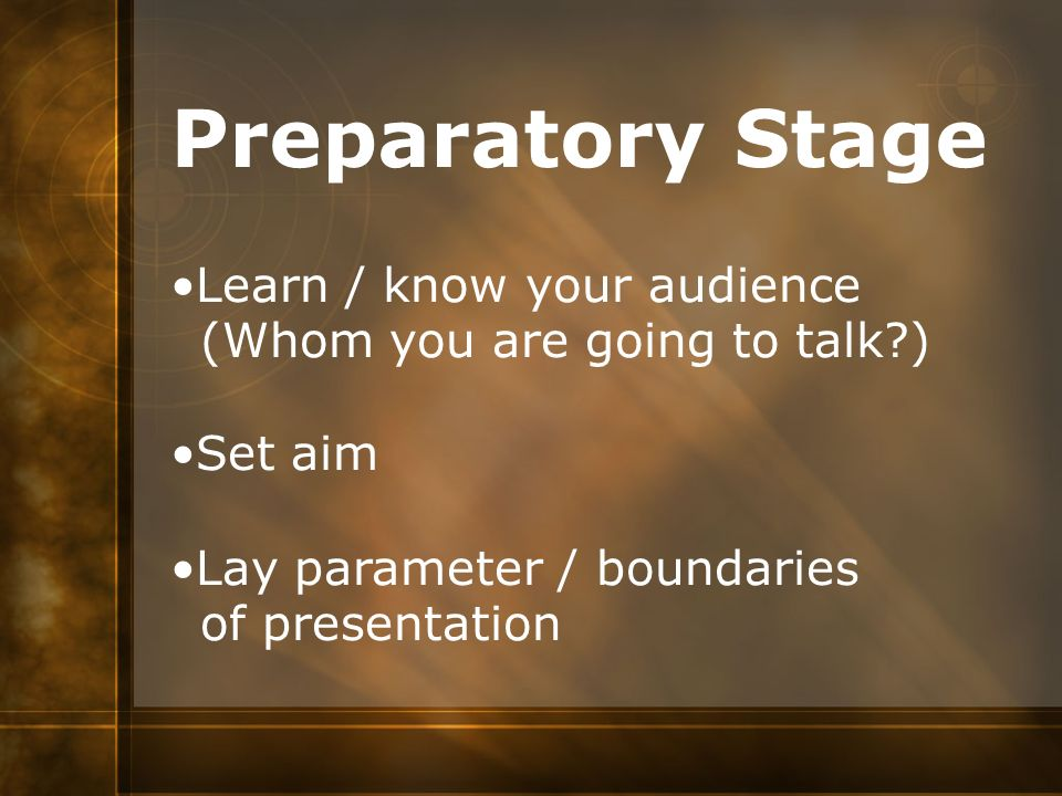 Preparatory Stage Learn / know your audience (Whom you are going to talk?) Set aim Lay parameter / boundaries of presentation
