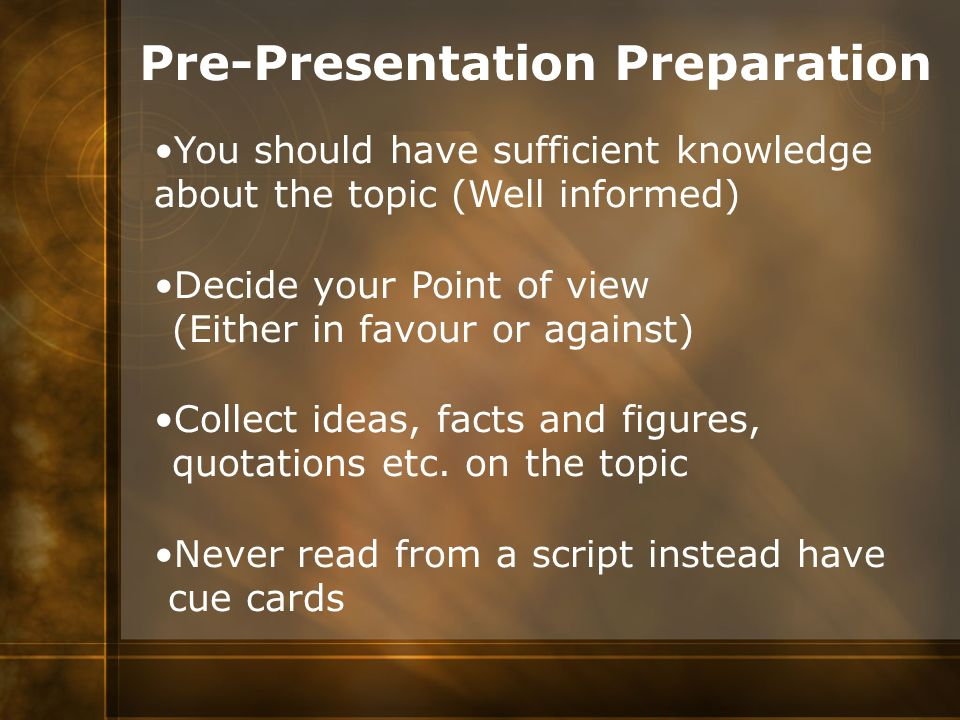Pre-Presentation Preparation You should have sufficient knowledge about the topic (Well informed) Decide your Point of view (Either in favour or again