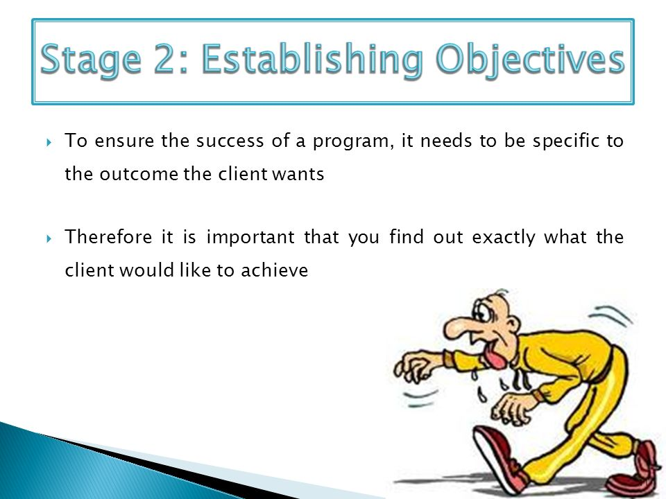 To ensure the success of a program, it needs to be specific to the outcome the client wants Therefore it is important that you find out exactly what the client would like to achieve 11