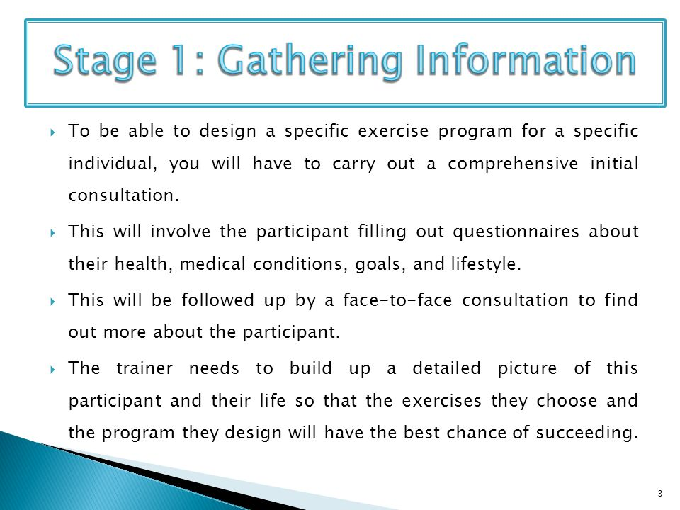 To be able to design a specific exercise program for a specific individual, you will have to carry out a comprehensive initial consultation.