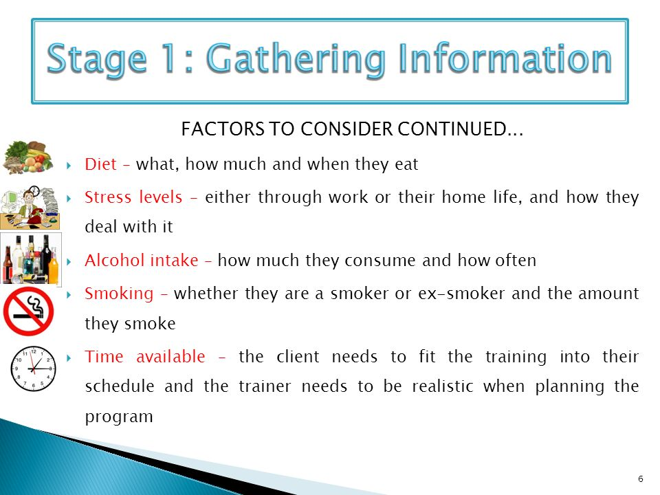 FACTORS TO CONSIDER CONTINUED... Diet – what, how much and when they eat Stress levels – either through work or their home life, and how they deal wit