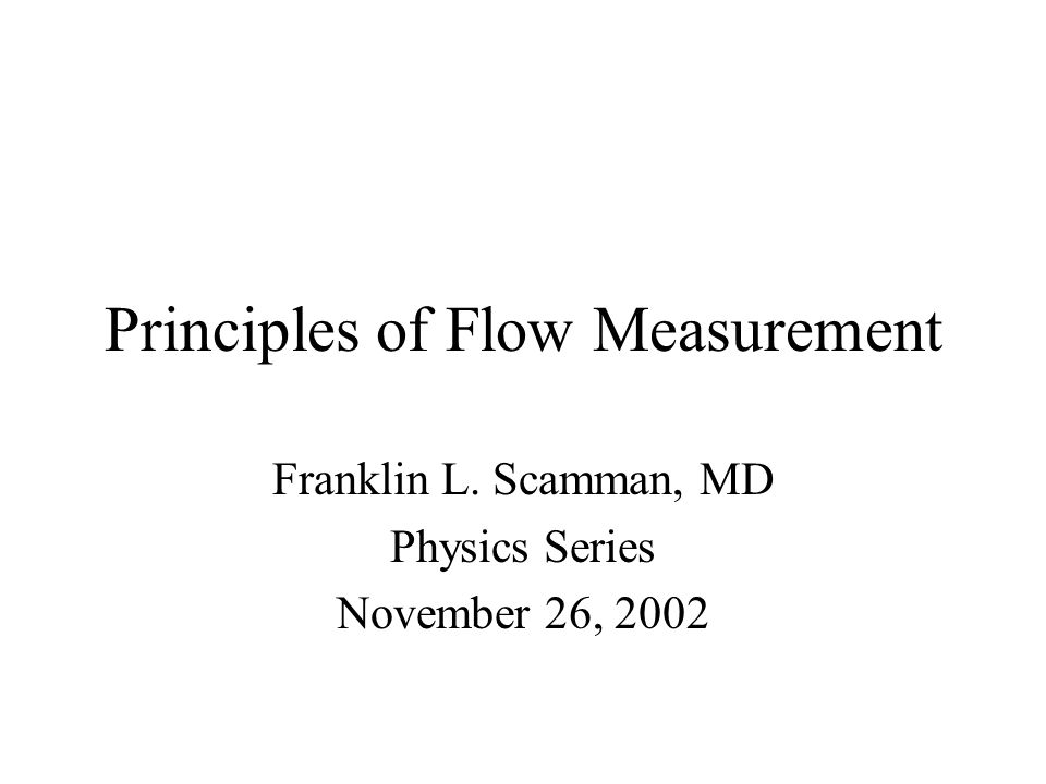 Principles of Flow Measurement Franklin L. Scamman, MD Physics Series November 26, 2002