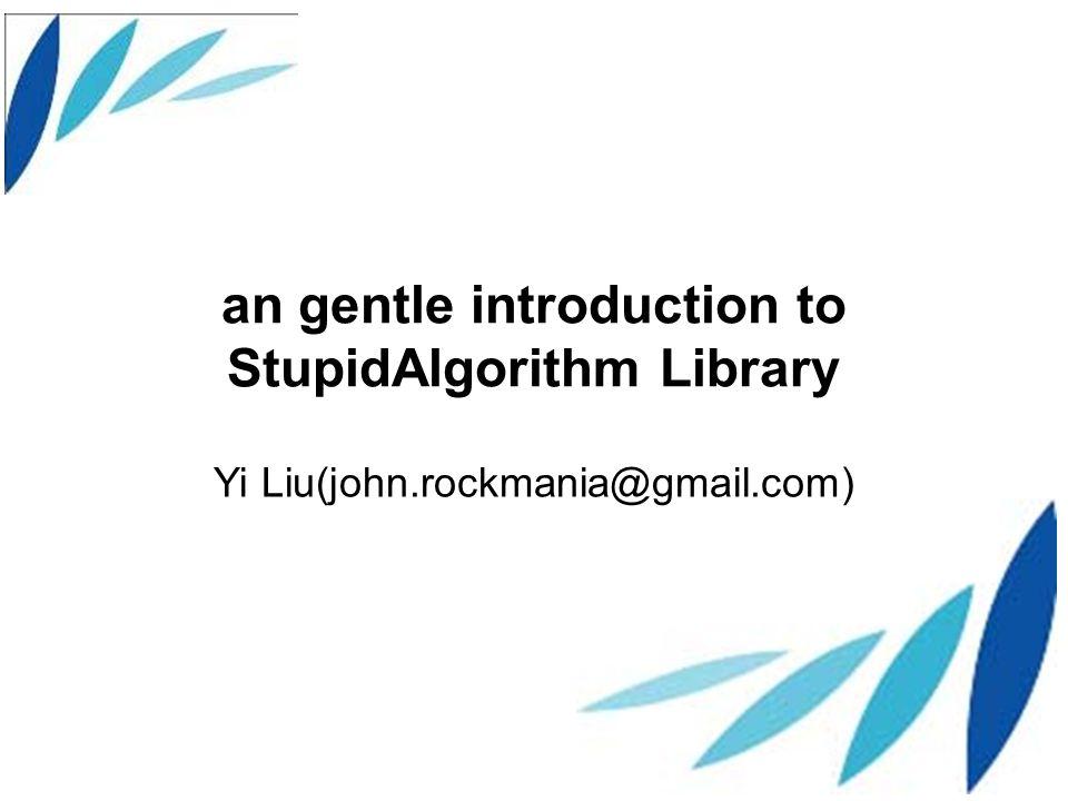 an gentle introduction to StupidAlgorithm Library Yi Liu(john.rockmania@gmail.com)