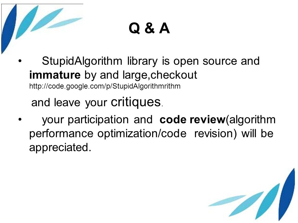 Q & A StupidAlgorithm library is open source and immature by and large,checkout http://code.google.com/p/StupidAlgorithmrithm and leave your critiques.