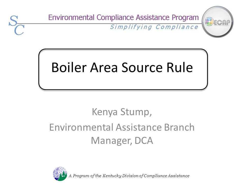 Boiler Area Source Rule Kenya Stump, Environmental Assistance Branch Manager, DCA A Program of the Kentucky Division of Compliance Assistance