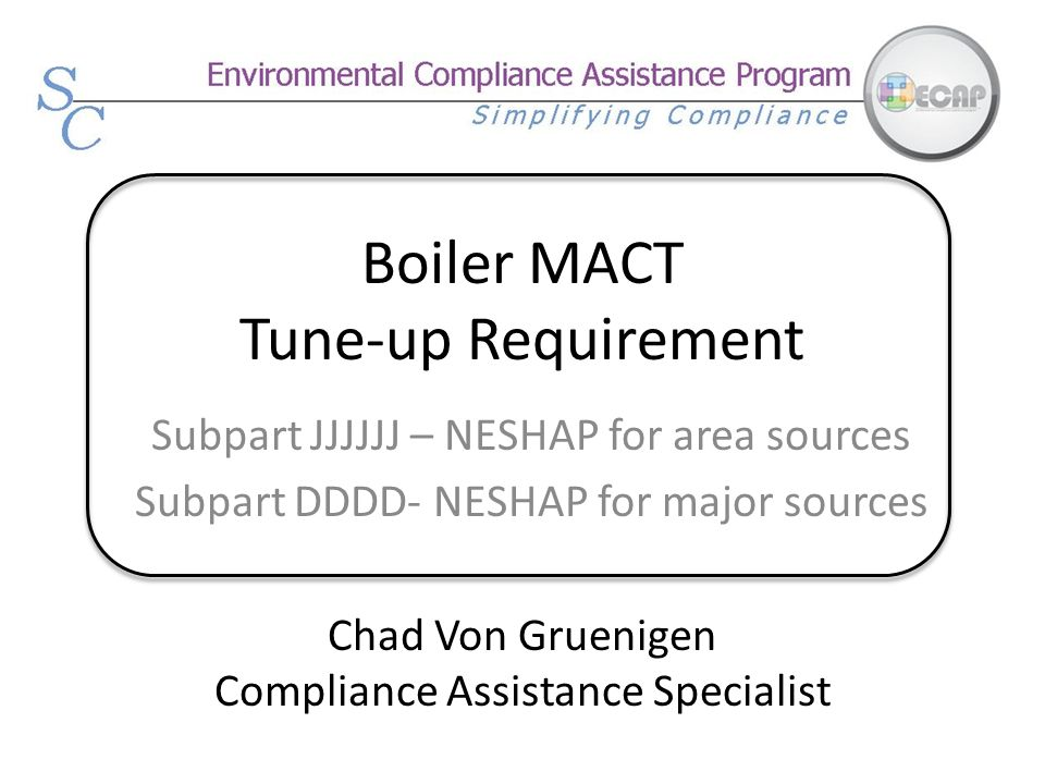 Boiler MACT Tune-up Requirement Subpart JJJJJJ – NESHAP for area sources Subpart DDDD- NESHAP for major sources Chad Von Gruenigen Compliance Assistan