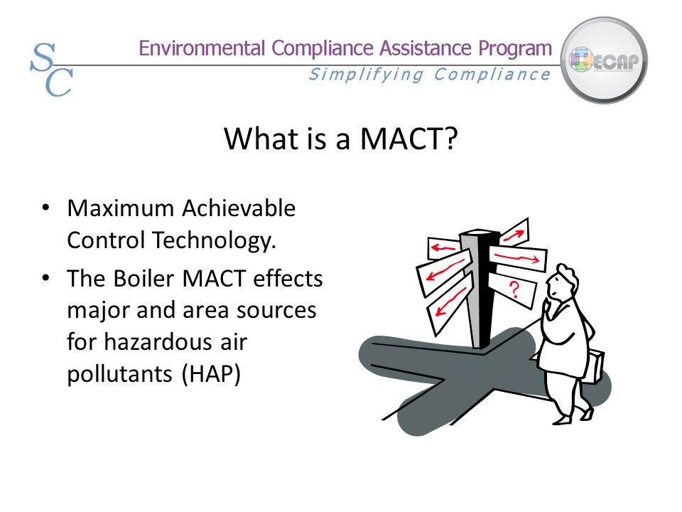 What is a MACT? Maximum Achievable Control Technology. The Boiler MACT effects major and area sources for hazardous air pollutants (HAP)