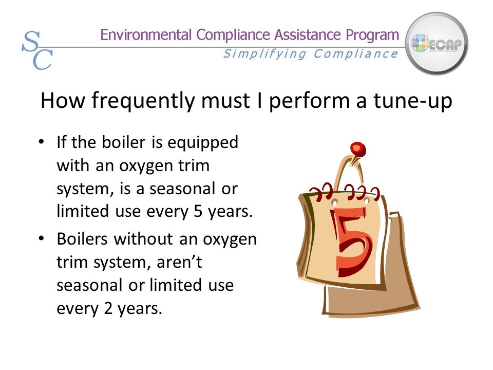 How frequently must I perform a tune-up If the boiler is equipped with an oxygen trim system, is a seasonal or limited use every 5 years. Boilers with