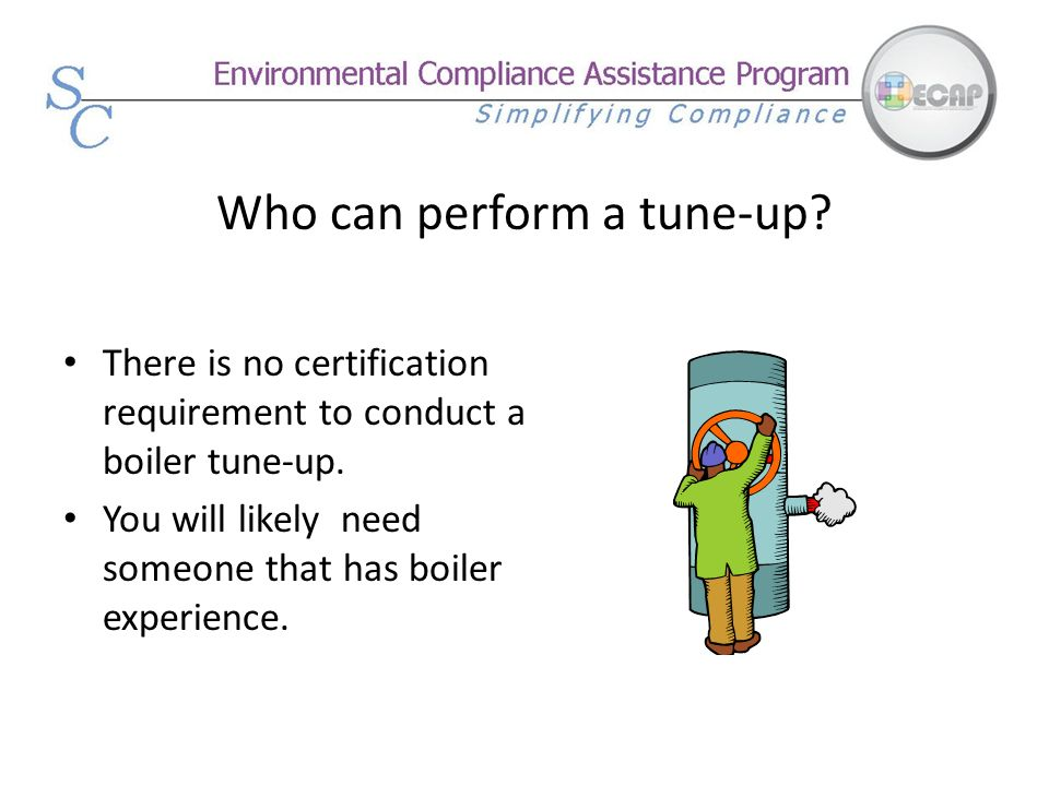 Who can perform a tune-up? There is no certification requirement to conduct a boiler tune-up. You will likely need someone that has boiler experience.