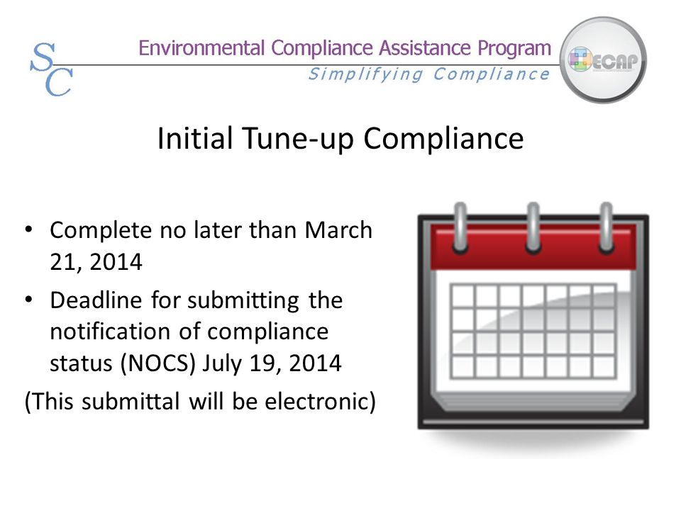 Initial Tune-up Compliance Complete no later than March 21, 2014 Deadline for submitting the notification of compliance status (NOCS) July 19, 2014 (T