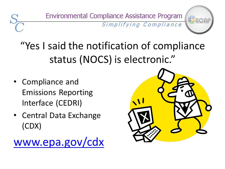 Yes I said the notification of compliance status (NOCS) is electronic. Compliance and Emissions Reporting Interface (CEDRI) Central Data Exchange (CDX