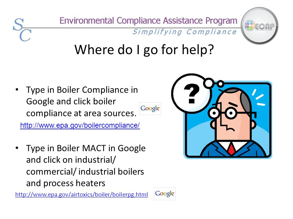 Where do I go for help? Type in Boiler Compliance in Google and click boiler compliance at area sources. Type in Boiler MACT in Google and click on in