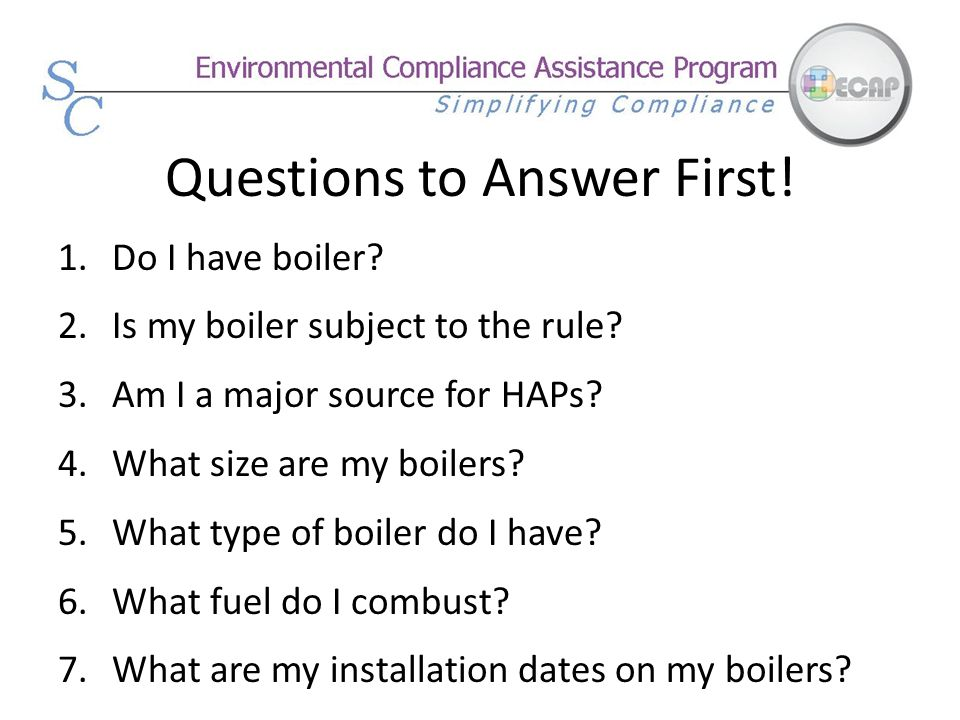 Questions to Answer First! 1.Do I have boiler? 2.Is my boiler subject to the rule? 3.Am I a major source for HAPs? 4.What size are my boilers? 5.What