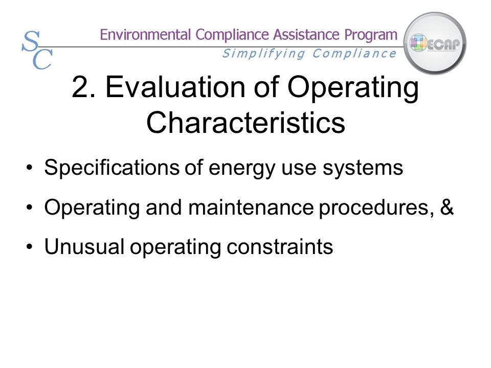 2. Evaluation of Operating Characteristics Specifications of energy use systems Operating and maintenance procedures, & Unusual operating constraints