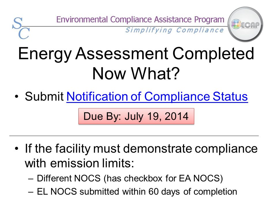 Energy Assessment Completed Now What? Submit Notification of Compliance StatusNotification of Compliance Status If the facility must demonstrate compl