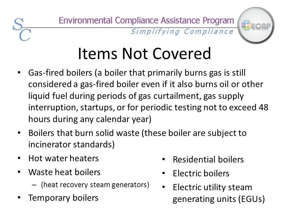 Items Not Covered Gas-fired boilers (a boiler that primarily burns gas is still considered a gas-fired boiler even if it also burns oil or other liqui