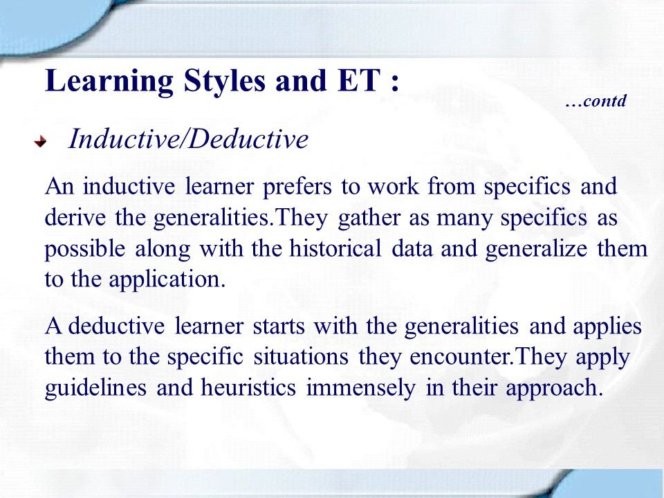 Inductive/Deductive An inductive learner prefers to work from specifics and derive the generalities.They gather as many specifics as possible along wi