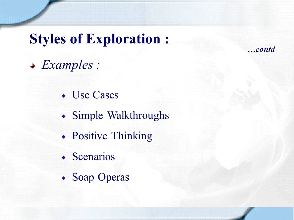 Examples : Use Cases Simple Walkthroughs Positive Thinking Scenarios Soap Operas Styles of Exploration : …contd