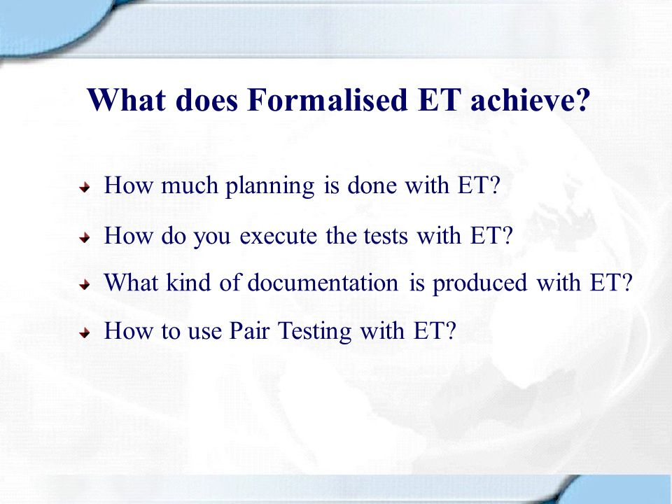What does Formalised ET achieve? How much planning is done with ET? How do you execute the tests with ET? What kind of documentation is produced with
