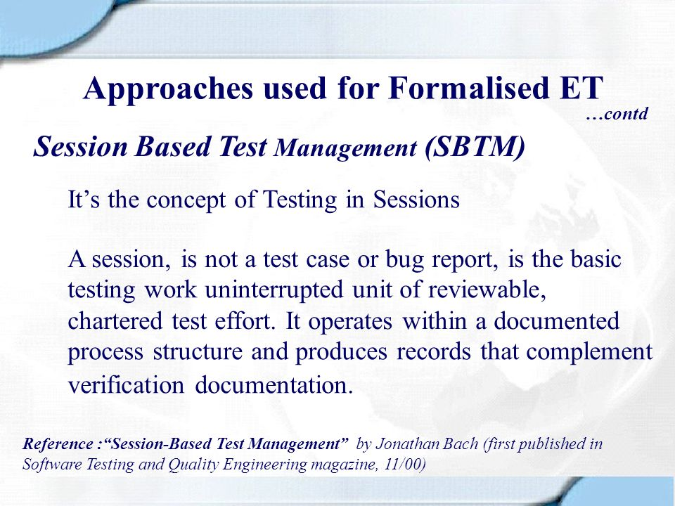 Session Based Test Management (SBTM) Its the concept of Testing in Sessions A session, is not a test case or bug report, is the basic Reference :Sessi