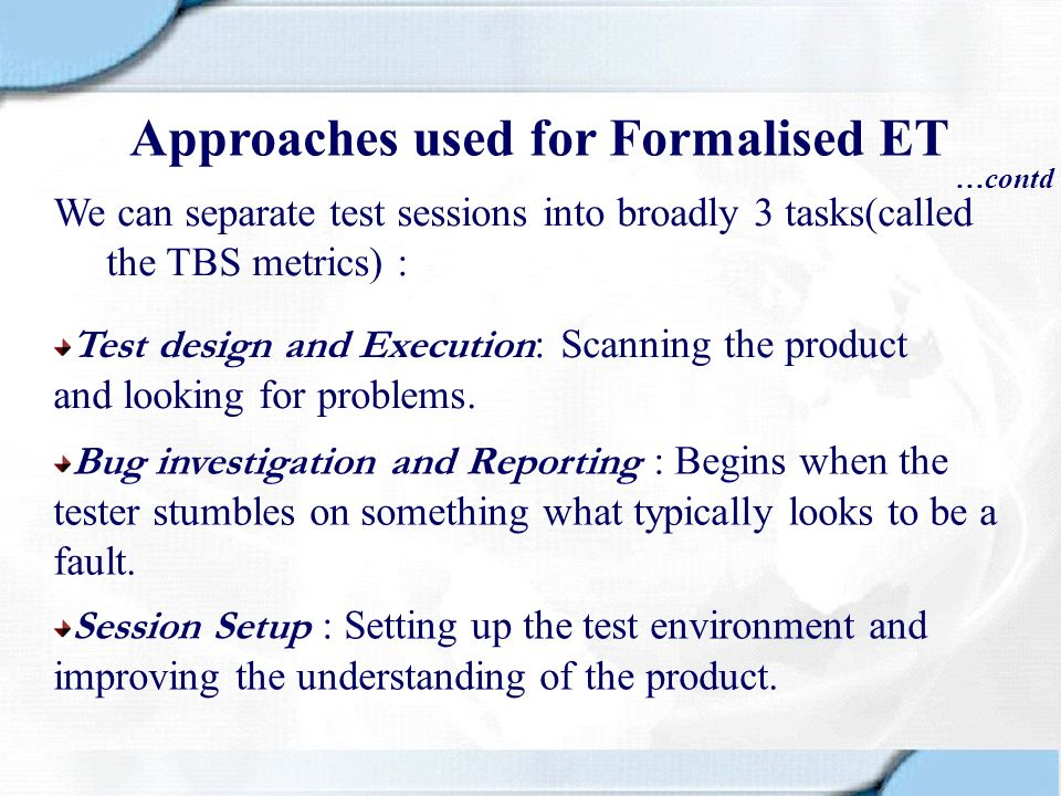 We can separate test sessions into broadly 3 tasks(called the TBS metrics) : …contd Approaches used for Formalised ET Test design and Execution : Scan
