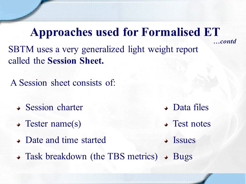 SBTM uses a very generalized light weight report called the Session Sheet. A Session sheet consists of: Session charter Tester name(s) Date and time s