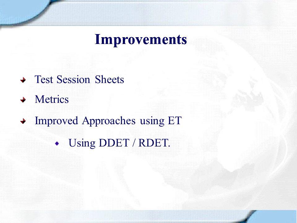 Improvements Test Session Sheets Metrics Improved Approaches using ET Using DDET / RDET. Improvements