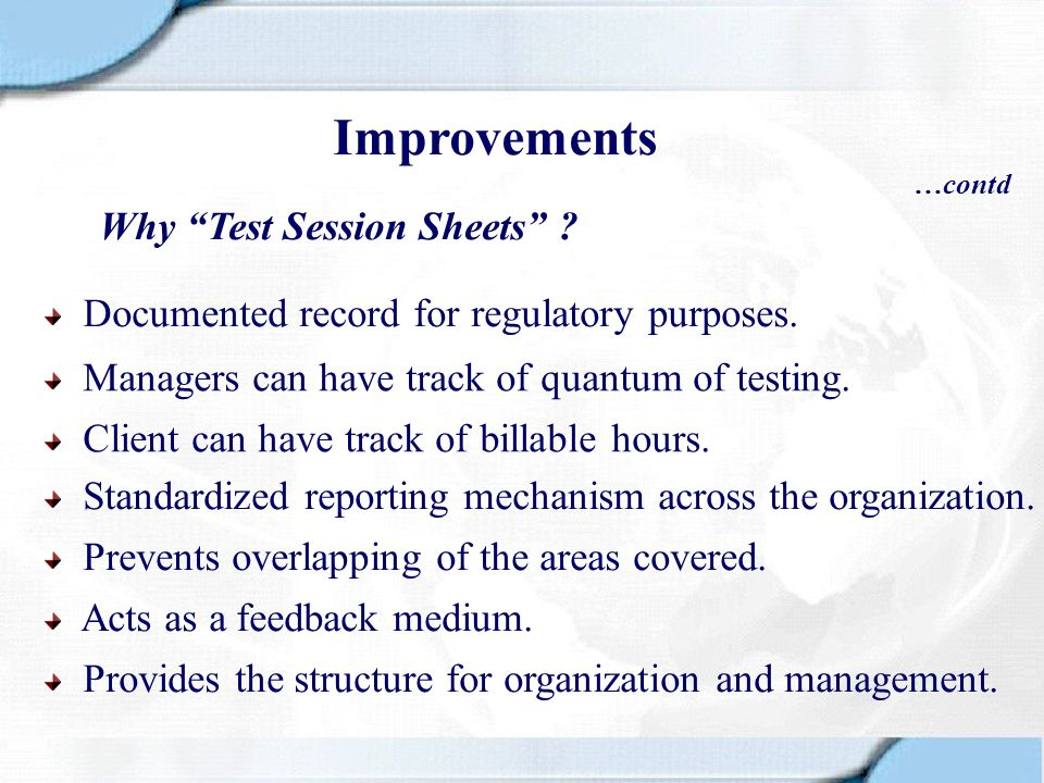 Why Test Session Sheets ? Managers can have track of quantum of testing. Client can have track of billable hours. Documented record for regulatory pur