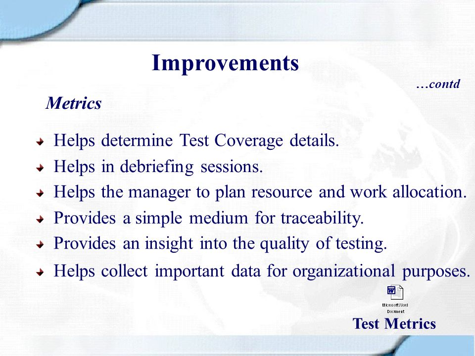 Metrics Helps determine Test Coverage details. Helps in debriefing sessions. Helps the manager to plan resource and work allocation. Provides a simple