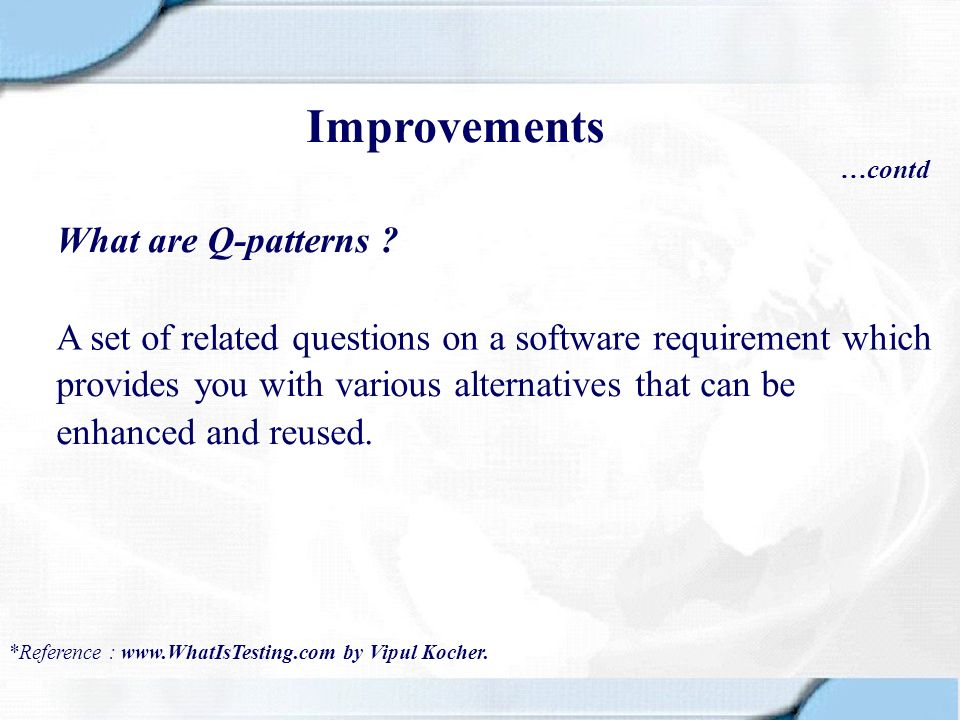 Improvements …contd What are Q-patterns ? A set of related questions on a software requirement which *Reference : www.WhatIsTesting.com by Vipul Koche