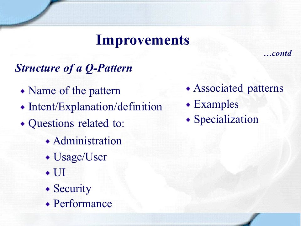 Improvements …contd Structure of a Q-Pattern Name of the pattern Intent/Explanation/definition Questions related to: Administration Performance Usage/