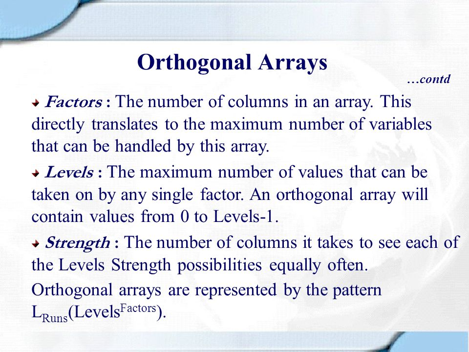 Orthogonal Arrays …contd Factors : The number of columns in an array. This directly translates to the maximum number of variables that can be handled