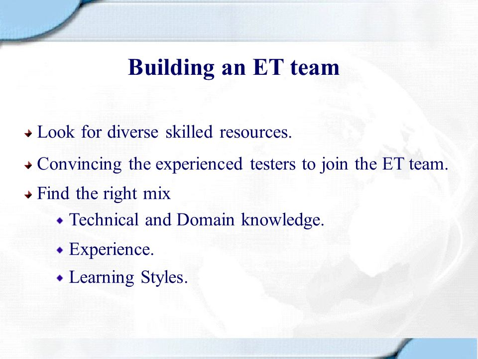 Building an ET team Look for diverse skilled resources. Find the right mix Convincing the experienced testers to join the ET team. Technical and Domai