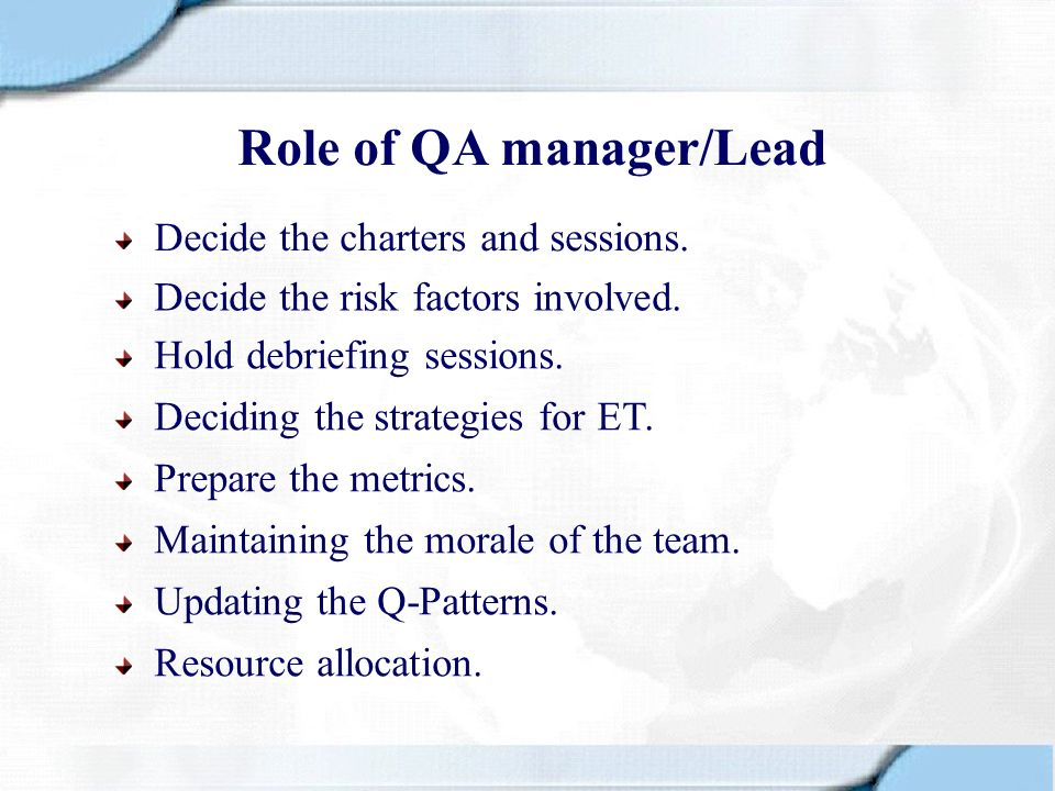 Role of QA manager/Lead Decide the risk factors involved. Decide the charters and sessions. Hold debriefing sessions. Deciding the strategies for ET.