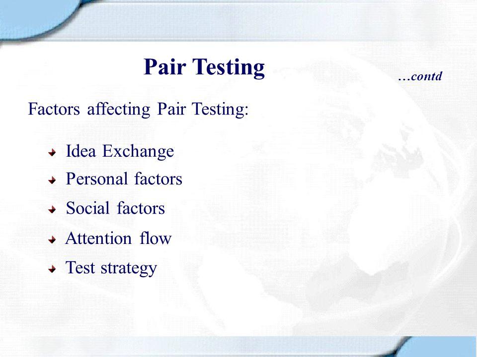 Factors affecting Pair Testing: Idea Exchange Personal factors Social factors Attention flow Test strategy Pair Testing …contd